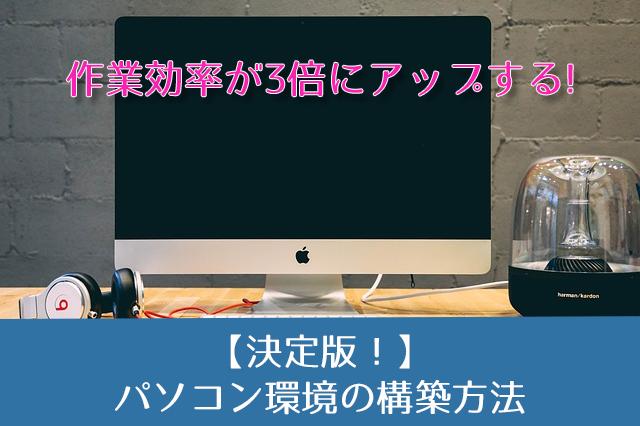 【決定版】あなたの作業効率を3倍にするパソコン環境の構築方法